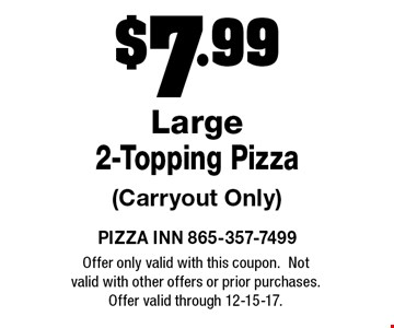 $7.99 Large2-Topping Pizza(Carryout Only). PIZZA INN 865-357-7499Offer only valid with this coupon.Not valid with other offers or prior purchases.Offer valid through 12-15-17.