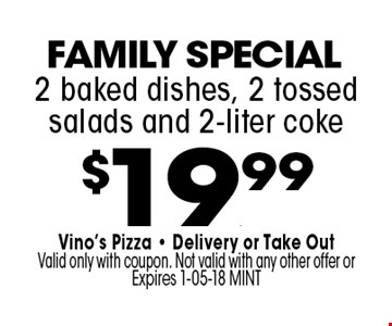 $19.99 2 baked dishes, 2 tossed salads and 2-liter coke. Vino's Pizza - Delivery or Take OutValid only with coupon. Not valid with any other offer or Expires 1-05-18 MINT