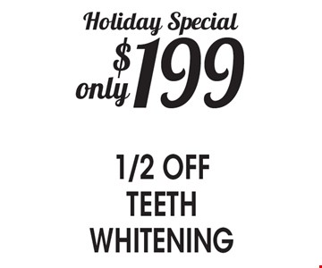 Holiday Special $199 only 1/2 OFF TEETH WHITENING.