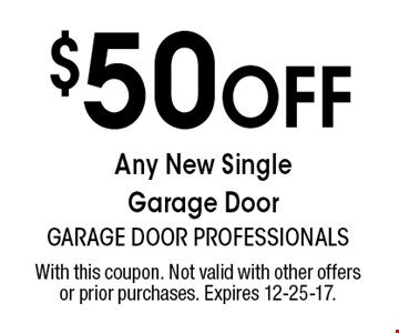 $50 Off Any New Single Garage Door. With this coupon. Not valid with other offers or prior purchases. Expires 12-25-17.