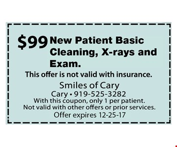 $99 New Patient Basic Cleaning, Xrays and Exam. Offer not valid with insurance. With this coupon, only 1 per patient. Not valid with other offers or prior services. Expires 12-25-17