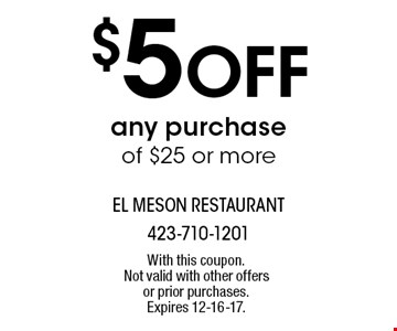 $5 Off any purchase of $25 or more. With this coupon. Not valid with other offers or prior purchases. Expires 12-16-17.