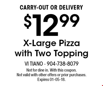 $12.99CARRY-OUT OR DELIVERYX-Large Pizza with Two Topping . Not for dine in. With this coupon. Not valid with other offers or prior purchases. Expires 01-05-18.