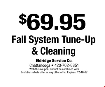 $69.95 Fall System Tune-Up  & Cleaning. Eldridge Service Co. Chattanooga - 423-702-6851 With this coupon. Cannot be combined with Evolution rebate offer or any other offer. Expires: 12-16-17