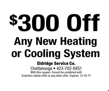 $300 OffAny New Heatingor Cooling System. Eldridge Service Co. Chattanooga - 423-702-6851 With this coupon. Cannot be combined with Evolution rebate offer or any other offer. Expires: 12-16-17