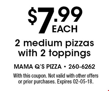 $7.99each2 medium pizzas with 2 toppings. With this coupon. Not valid with other offers or prior purchases. Expires 02-05-18.