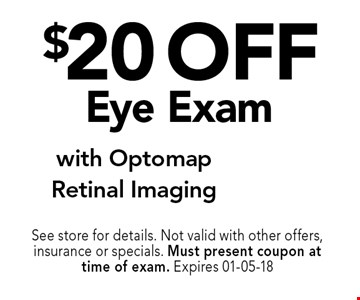 $20 off Eye Exam. See store for details. Not valid with other offers, insurance or specials. Must present coupon at time of exam. Expires 01-05-18
