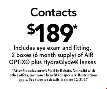 $189* Contacts. *After Manufacturer's Mail-in Rebate. Not valid with other offers, insurance benefits or specials. Restrictions apply. See store for details. Expires 12-31-17.