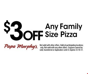 $3OFF Any Family Size Pizza. Not valid with other offers. Valid at participating locations only. Not valid with any other offers. Coupons cannot be sold, transferred or duplicated. Limit 4. Expires 12-16-17.