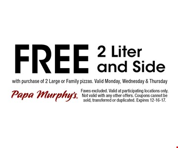 FREE 2 Literand Side . Faves excluded. Valid at participating locations only. Not valid with any other offers. Coupons cannot be sold, transferred or duplicated. Expires 12-16-17.