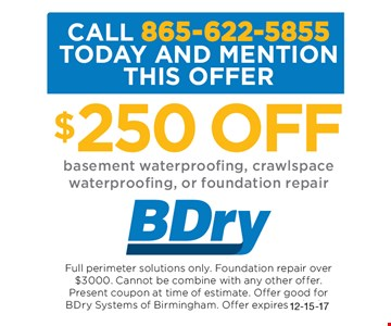 $250 OFF basement waterproofing, crawlspace waterproofing, or foundation repair. Full perimeter solutions only. Foundation repair over $3,000. Cannot be combined with any other offer. Present coupon at time of estimate. Offer expires 12-15-17