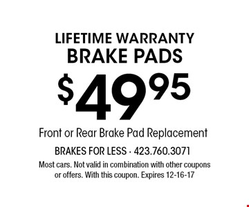 $49.95Front or Rear Brake Pad Replacement LIFETIME WARRANTYBrake Pads. Most cars. Not valid in combination with other coupons or offers. With this coupon. Expires 12-16-17