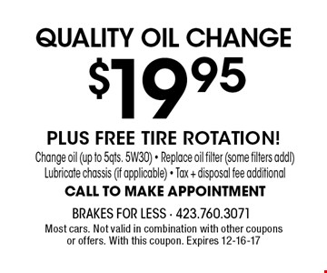 $19.95 QUALITY OIL CHANGE. Most cars. Not valid in combination with other coupons or offers. With this coupon. Expires 12-16-17