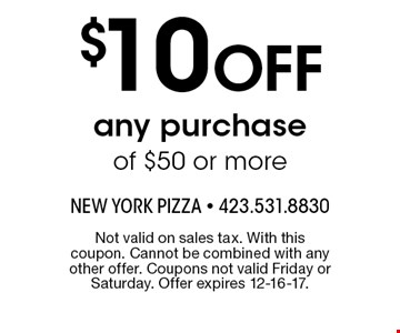 $10 OFF any purchase of $50 or more. Not valid on sales tax. With this coupon. Cannot be combined with any other offer. Coupons not valid Friday or Saturday. Offer expires 12-16-17.