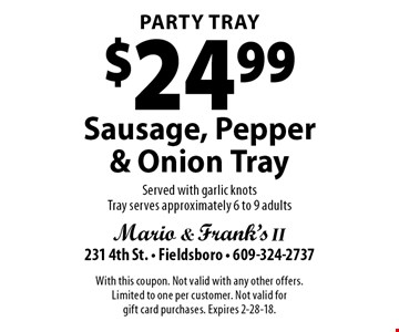 Party Tray $24.99 Sausage, Pepper & Onion Tray Served with garlic knots Tray. Serves approximately 6 to 9 adults. With this coupon. Not valid with any other offers. Limited to one per customer. Not valid for gift card purchases. Expires 2-28-18.
