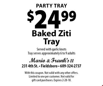 Party Tray $24.99 Baked Ziti Tray. Served with garlic knots. Tray serves approximately 6 to 9 adults. With this coupon. Not valid with any other offers. Limited to one per customer. Not valid for gift card purchases. Expires 2-28-18.