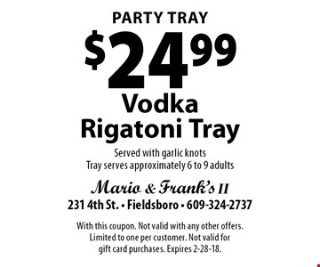 Party Tray $24.99 Vodka Rigatoni Tray. Served with garlic knots. Tray serves approximately 6 to 9 adults. With this coupon. Not valid with any other offers. Limited to one per customer. Not valid for gift card purchases. Expires 2-28-18.