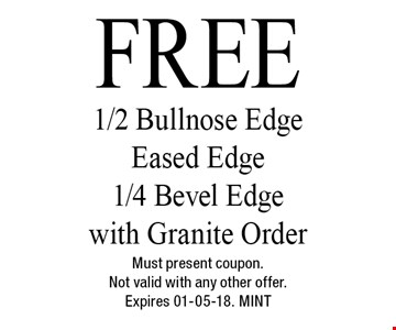 FREE 1/2 Bullnose Edge Eased Edge1/4 Bevel Edge with Granite Order. Must present coupon.Not valid with any other offer.Expires 01-05-18. MINT