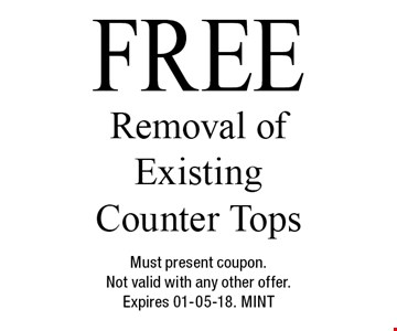 FREE Removal of Existing Counter Tops. Must present coupon.Not valid with any other offer.Expires 01-05-18. MINT