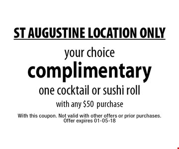 complimentary your choice one cocktail or sushi roll with any $50 purchase. With this coupon. Not valid with other offers or prior purchases.Offer expires 01-05-18