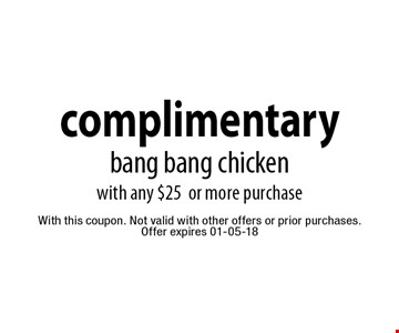 complimentary bang bang chicken with any $25 or more purchase. With this coupon. Not valid with other offers or prior purchases.Offer expires 01-05-18