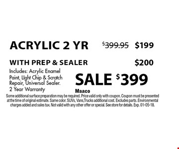 SALE $399 Acrylic 2 Yr with prep & sealer Includes: Acrylic EnamelPaint, LIght Chip & Scratch Repair, Universal Sealer.2 Year Warranty. Maaco Some additional surface preparation may be required. Price valid only with coupon. Coupon must be presented at the time of original estimate. Same color. SUVs, Vans,Trucks additional cost. Excludes parts. Environmental charges added and sales tax. Not valid with any other offer or special. See store for details. Exp. 01-05-18.