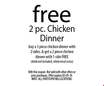 free2 pc. Chicken Dinnerbuy a 3 piece chicken dinner with 2 sides, & get a 2 piece chicken dinner with 1 side FREE(drink not included, white meat extra) . With this coupon. Not valid with other offers or prior purchases. Offer expires 02-05-18. MINT. All participating locations.