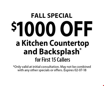 $1000 OFF a Kitchen Countertop and Backsplash*for First 15 Callers. *Only valid at initial consultation. May not be combined with any other specials or offers. Expires 02-07-18