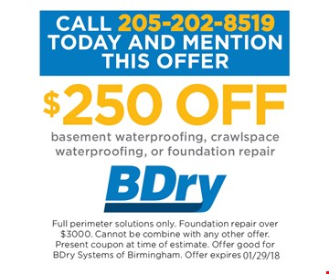 $250 off basement waterproofing, crawlspace waterproofing, or foundation repair. Full perimeter solutions only. Foundation repair over $3,000. Cannot be combined with any other offer. Present coupon at time of estimate. Offer expires 01-29-18