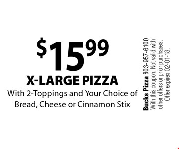 $15.99 x-large pizzaWith 2-Toppings and Your Choice of Bread, Cheese or Cinnamon Stix. Bucks Pizza 803-957-6100With this coupon. Not valid with other offers or prior purchases. Offer expires 02-01-18.