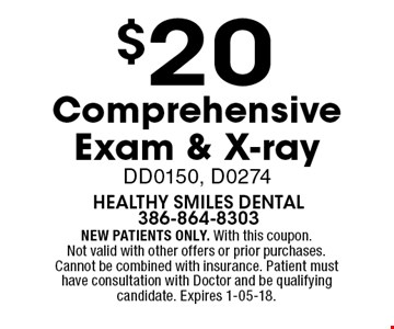 $20 Comprehensive Exam & X-ray DD0150, D0274. NEW PATIENTS ONLY. With this coupon. Not valid with other offers or prior purchases. Cannot be combined with insurance. Patient must have consultation with Doctor and be qualifying candidate. Expires 1-05-18.