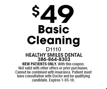 $49 Basic Cleaning D1110. NEW PATIENTS ONLY. With this coupon. Not valid with other offers or prior purchases. Cannot be combined with insurance. Patient must have consultation with Doctor and be qualifying candidate. Expires 1-05-18.