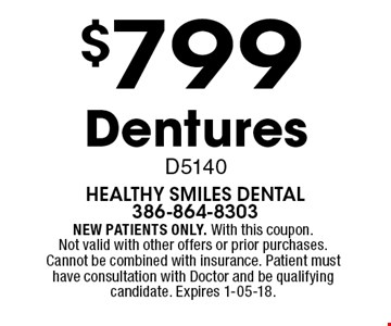 $799 Dentures D5140. NEW PATIENTS ONLY. With this coupon. Not valid with other offers or prior purchases. Cannot be combined with insurance. Patient must have consultation with Doctor and be qualifying candidate. Expires 1-05-18.