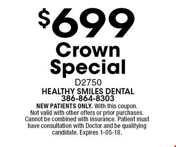 $699 CrownSpecial D2750. NEW PATIENTS ONLY. With this coupon. Not valid with other offers or prior purchases. Cannot be combined with insurance. Patient must have consultation with Doctor and be qualifying candidate. Expires 1-05-18.