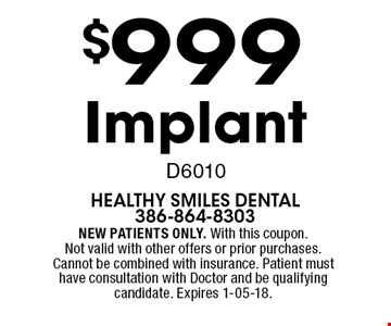 $999 Implant D6010. NEW PATIENTS ONLY. With this coupon. Not valid with other offers or prior purchases. Cannot be combined with insurance. Patient must have consultation with Doctor and be qualifying candidate. Expires 1-05-18.