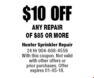 $10 off Any Repair of $85 or more. Hunter Sprinkler Repair 24 Hr 904-608-4559 With this coupon. Not valid with other offers or prior purchases. Offer expires 01-05-18.