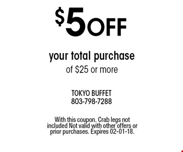 $5 OFF your total purchase of $25 or more. With this coupon. Crab legs not included Not valid with other offers or prior purchases. Expires 02-01-18.