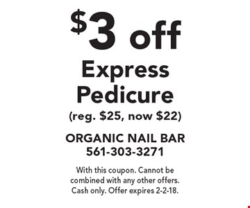 $3 off Express Pedicure (reg. $25, now $22). With this coupon. Cannot be combined with any other offers. Cash only. Offer expires 2-2-18.