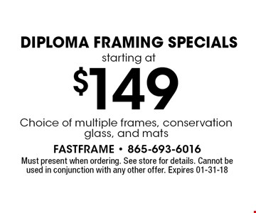 $149 Diploma Framing Specialsstarting at. Must present when ordering. See store for details. Cannot be used in conjunction with any other offer. Expires 01-31-18
