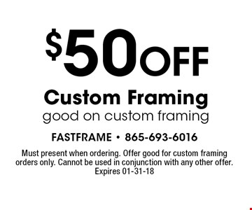 $50 OFF Custom Framinggood on custom framing. Must present when ordering. Offer good for custom framing orders only. Cannot be used in conjunction with any other offer. Expires 01-31-18
