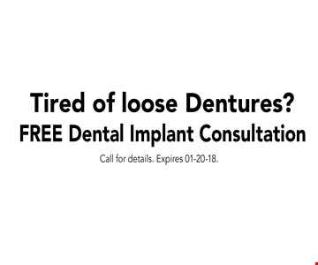 Tired of loose Dentures? FREE Dental Implant Consultation. Call for details. Expires 01-20-18.