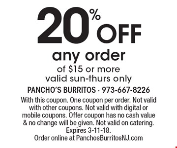 20% off any order of $15 or more. Valid sun-thurs only. With this coupon. One coupon per order. Not valid with other coupons. Not valid with digital or mobile coupons. Offer coupon has no cash value & no change will be given. Not valid on catering. Expires 3-11-18. Order online at PanchosBurritosNJ.com