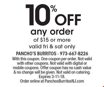 10% off any order of $15 or more. Valid fri & sat only. With this coupon. One coupon per order. Not valid with other coupons. Not valid with digital or mobile coupons. Offer coupon has no cash value & no change will be given. Not valid on catering. Expires 3-11-18. Order online at PanchosBurritosNJ.com