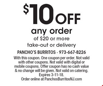 $10 off any order of $20 or more. Take-out or delivery. With this coupon. One coupon per order. Not valid with other coupons. Not valid with digital or mobile coupons. Offer coupon has no cash value & no change will be given. Not valid on catering. Expires 3-11-18. Order online at PanchosBurritosNJ.com