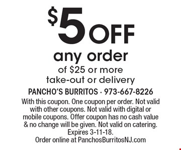$5 off any order of $25 or more. Take-out or delivery. With this coupon. One coupon per order. Not valid with other coupons. Not valid with digital or mobile coupons. Offer coupon has no cash value & no change will be given. Not valid on catering. Expires 3-11-18. Order online at PanchosBurritosNJ.com
