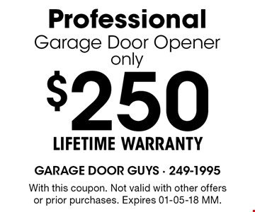 $250 LIFETIME WARRANTYProfessionalGarage Door Openeronly. With this coupon. Not valid with other offers or prior purchases. Expires 01-05-18 MM.