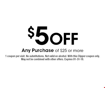 $5 Off Any Purchase of $25 or more. 1 coupon per visit. No substitutions. Not valid on alcohol. With this Clipper coupon only. May not be combined with other offers. Expires 01-31-18.