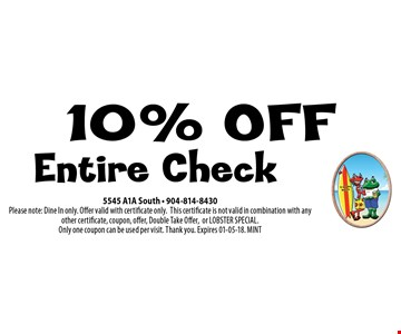 10% OFF Entire Check. 5545 A1A South - 904-814-8430Please note: Dine In only. Offer valid with certificate only.This certificate is not valid in combination with any other certificate, coupon, offer, Double Take Offer,or LOBSTER SPECIAL. Only one coupon can be used per visit. Thank you. Expires 01-05-18. MINT