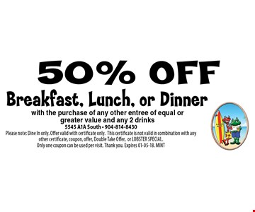 50% OFF Breakfast, Lunch, or Dinner with the purchase of any other entree of equal or greater value and any 2 drinks. 5545 A1A South - 904-814-8430. Please note: Dine In only. Offer valid with certificate only.This certificate is not valid in combination with any other certificate, coupon, offer, Double Take Offer,or LOBSTER SPECIAL. Only one coupon can be used per visit. Thank you. Expires 01-05-18. MINT
