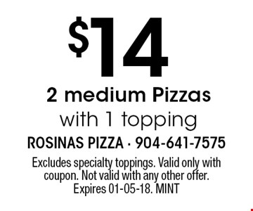 $14 2 medium Pizzaswith 1 topping. Excludes specialty toppings. Valid only with coupon. Not valid with any other offer. Expires 01-05-18. MINT
